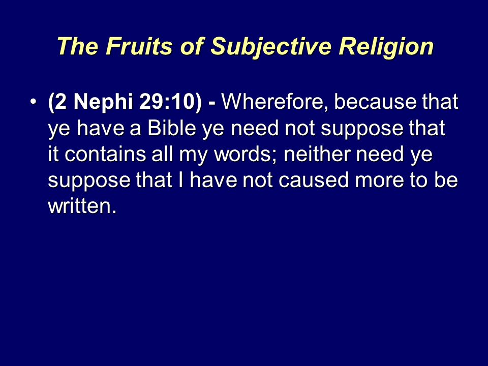 The Fruits of Subjective Religion (2 Nephi 29:10) - Wherefore, because that ye have a Bible ye need not suppose that it contains all my words; neither