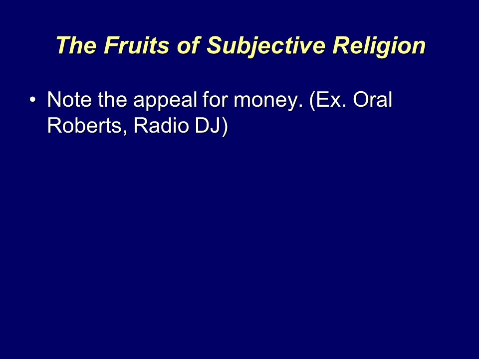 The Fruits of Subjective Religion Note the appeal for money. (Ex. Oral Roberts, Radio DJ)Note the appeal for money. (Ex. Oral Roberts, Radio DJ)