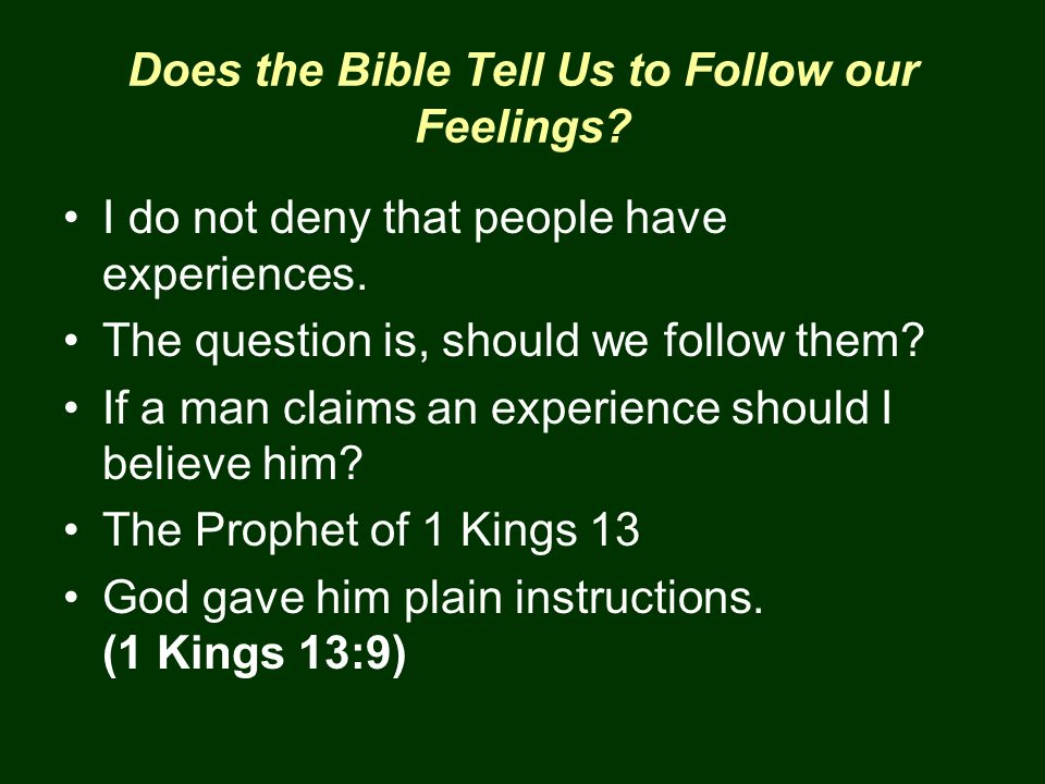 Does the Bible Tell Us to Follow our Feelings? I do not deny that people have experiences. The question is, should we follow them? If a man claims an
