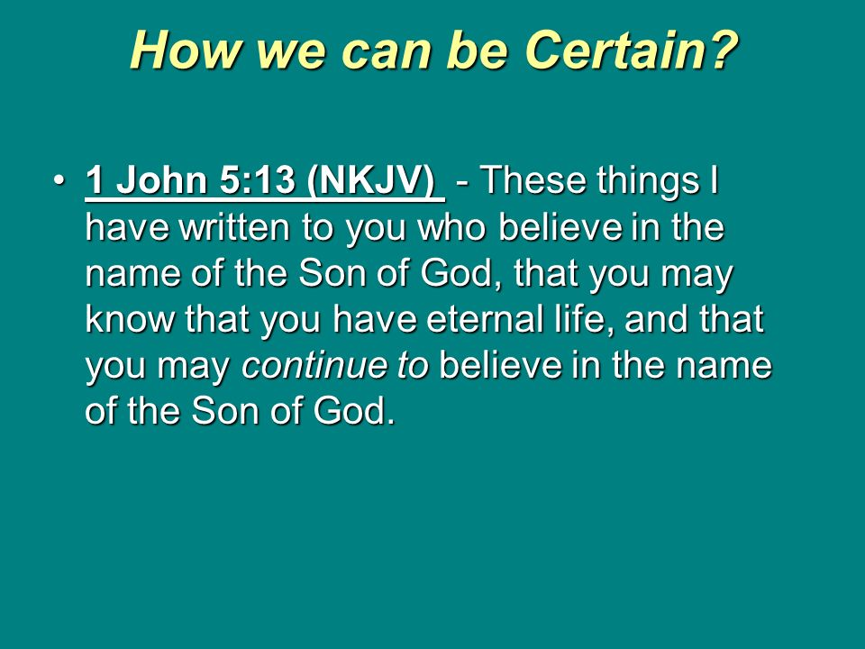How we can be Certain? 1 John 5:13 (NKJV) - These things I have written to you who believe in the name of the Son of God, that you may know that you h