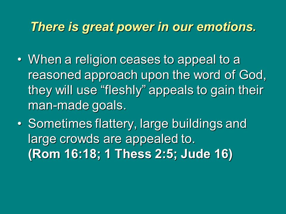 There is great power in our emotions. When a religion ceases to appeal to a reasoned approach upon the word of God, they will use fleshly appeals to g