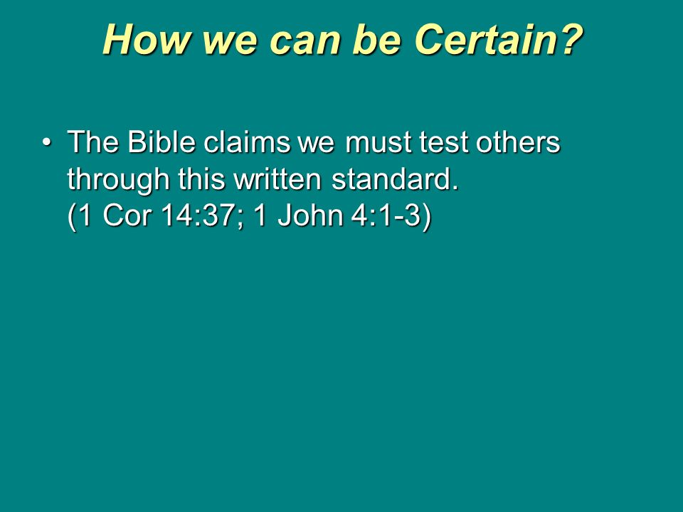 How we can be Certain? The Bible claims we must test others through this written standard. (1 Cor 14:37; 1 John 4:1-3)The Bible claims we must test ot