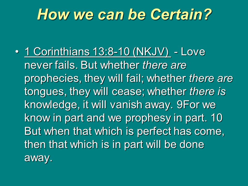 How we can be Certain? 1 Corinthians 13:8-10 (NKJV) - Love never fails. But whether there are prophecies, they will fail; whether there are tongues, t