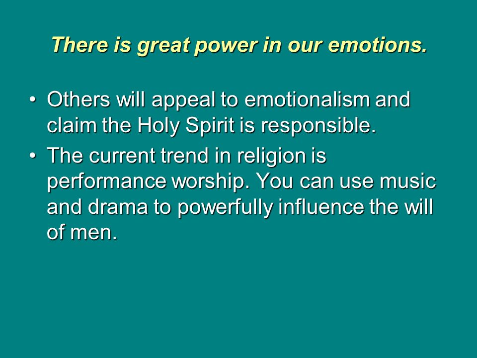 There is great power in our emotions. Others will appeal to emotionalism and claim the Holy Spirit is responsible.Others will appeal to emotionalism a