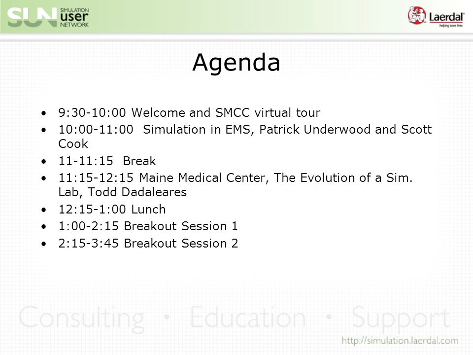 Agenda 9:30-10:00 Welcome and SMCC virtual tour 10:00-11:00 Simulation in EMS, Patrick Underwood and Scott Cook 11-11:15 Break 11:15-12:15 Maine Medical Center, The Evolution of a Sim.