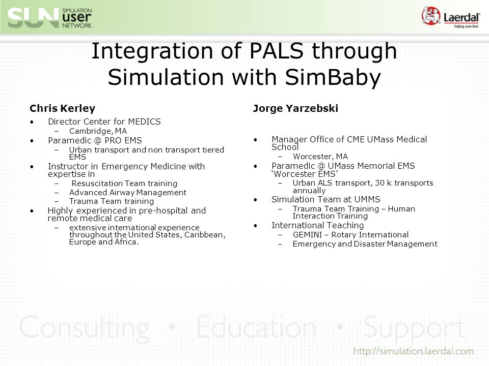 Integration of PALS through Simulation with SimBaby Chris Kerley Director Center for MEDICS –Cambridge, MA Paramedic @ PRO EMS –Urban transport and non transport tiered EMS Instructor in Emergency Medicine with expertise in – Resuscitation Team training –Advanced Airway Management –Trauma Team training Highly experienced in pre-hospital and remote medical care –extensive international experience throughout the United States, Caribbean, Europe and Africa.