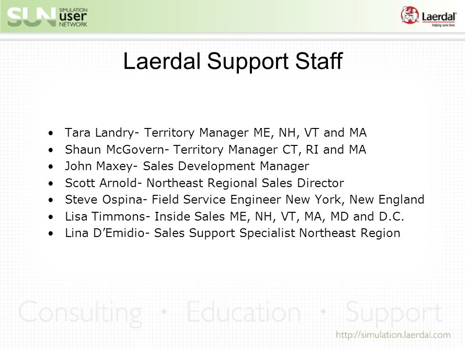 Laerdal Support Staff Tara Landry- Territory Manager ME, NH, VT and MA Shaun McGovern- Territory Manager CT, RI and MA John Maxey- Sales Development Manager Scott Arnold- Northeast Regional Sales Director Steve Ospina- Field Service Engineer New York, New England Lisa Timmons- Inside Sales ME, NH, VT, MA, MD and D.C.