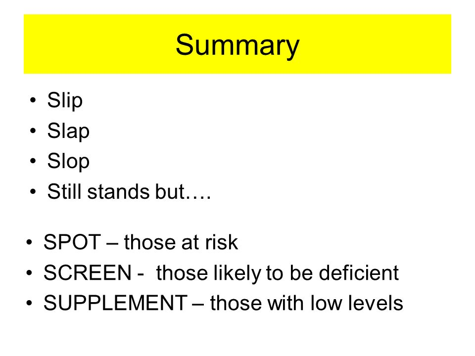 Summary SPOT – those at risk SCREEN - those likely to be deficient SUPPLEMENT – those with low levels Slip Slap Slop Still stands but….