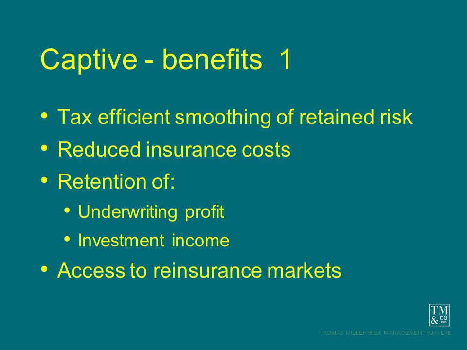 THOMAS MILLER RISK MANAGEMENT (UK) LTD Captive - benefits 1 Tax efficient smoothing of retained risk Reduced insurance costs Retention of: Underwritin