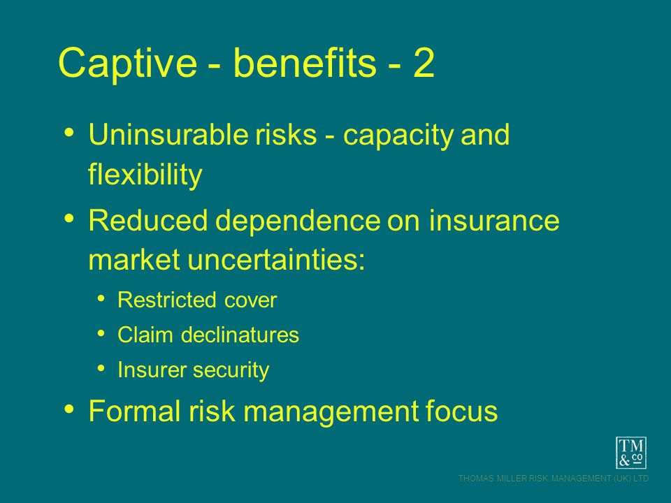THOMAS MILLER RISK MANAGEMENT (UK) LTD Captive - benefits - 2 Uninsurable risks - capacity and flexibility Reduced dependence on insurance market unce