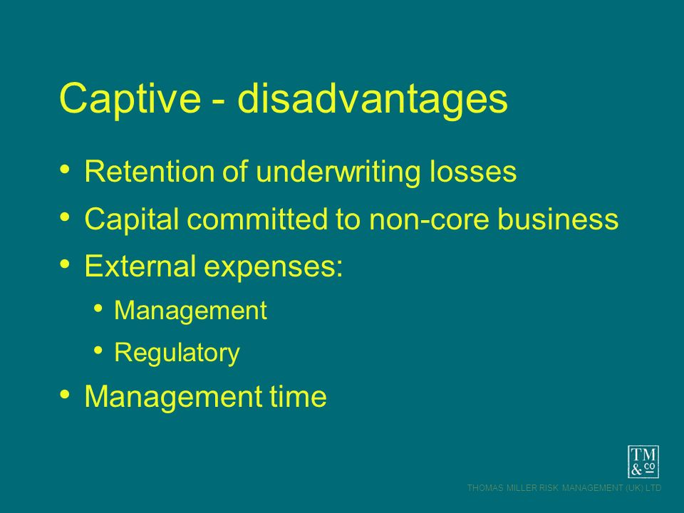 THOMAS MILLER RISK MANAGEMENT (UK) LTD Captive - disadvantages Retention of underwriting losses Capital committed to non-core business External expens