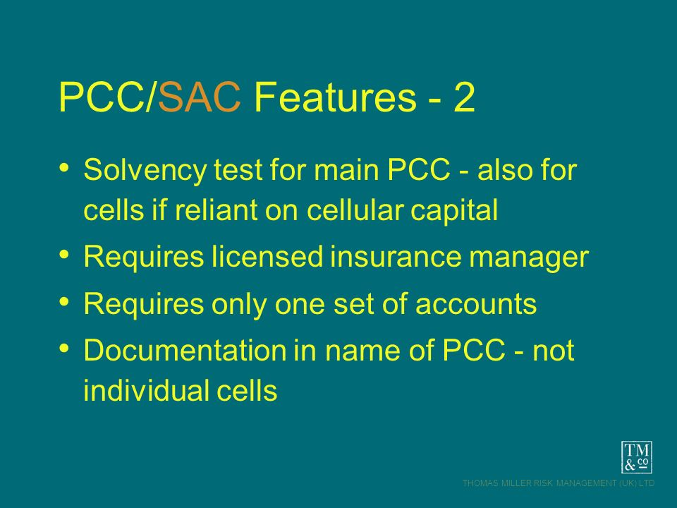 THOMAS MILLER RISK MANAGEMENT (UK) LTD PCC/SAC Features - 2 Solvency test for main PCC - also for cells if reliant on cellular capital Requires licens