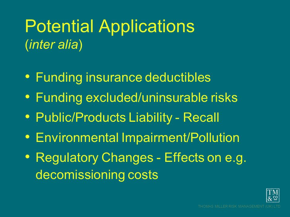 THOMAS MILLER RISK MANAGEMENT (UK) LTD Potential Applications (inter alia) Funding insurance deductibles Funding excluded/uninsurable risks Public/Pro