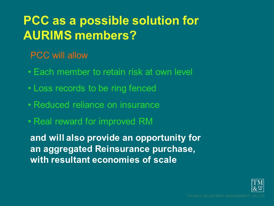 THOMAS MILLER RISK MANAGEMENT (UK) LTD PCC as a possible solution for AURIMS members? PCC will allow Each member to retain risk at own level Loss reco