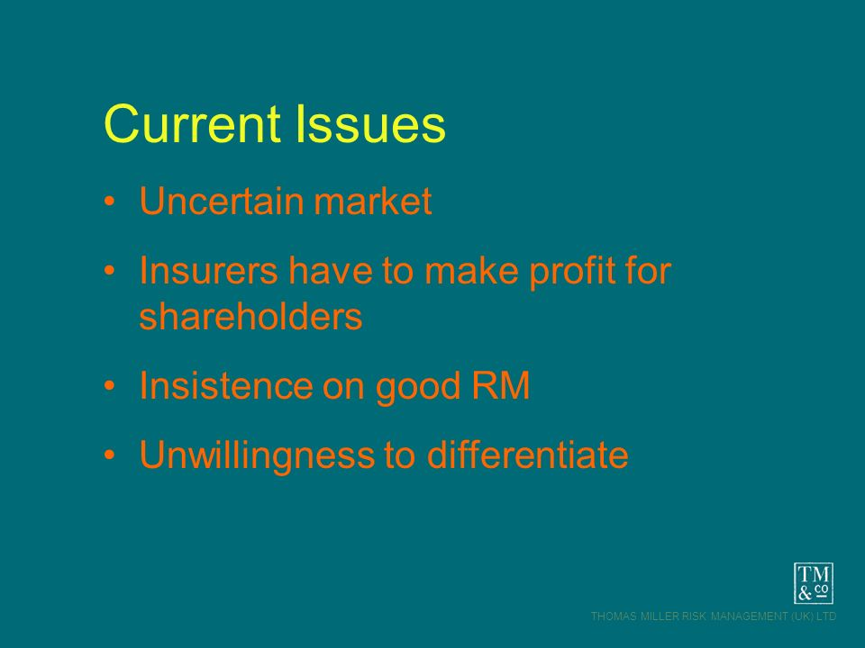 THOMAS MILLER RISK MANAGEMENT (UK) LTD Current Issues Uncertain market Insurers have to make profit for shareholders Insistence on good RM Unwillingne