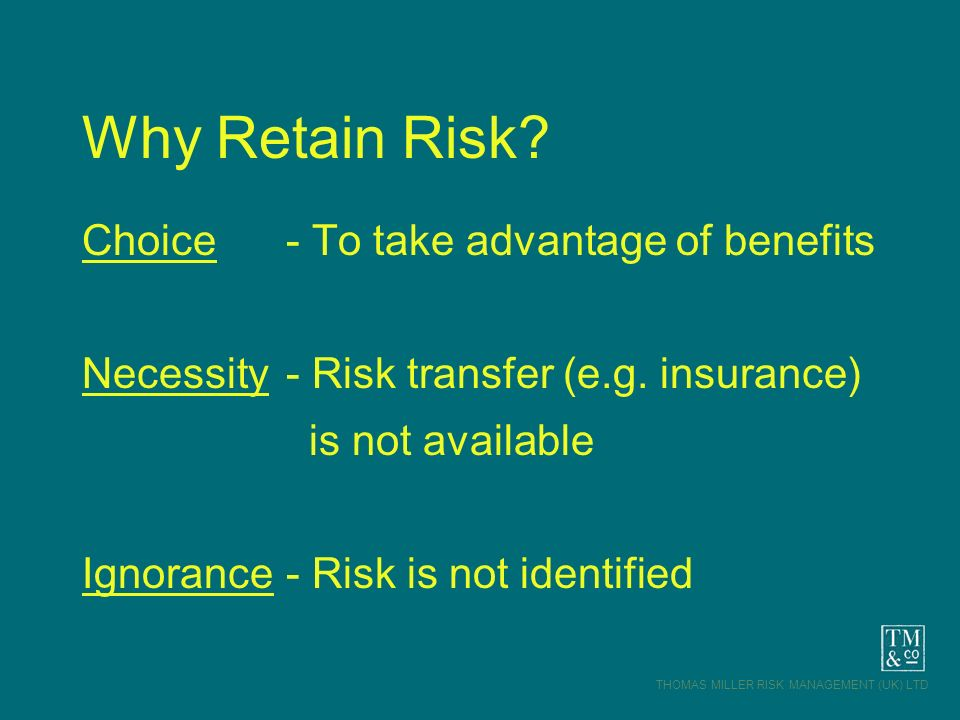 THOMAS MILLER RISK MANAGEMENT (UK) LTD Why Retain Risk? Choice - To take advantage of benefits Necessity - Risk transfer (e.g. insurance) is not avail