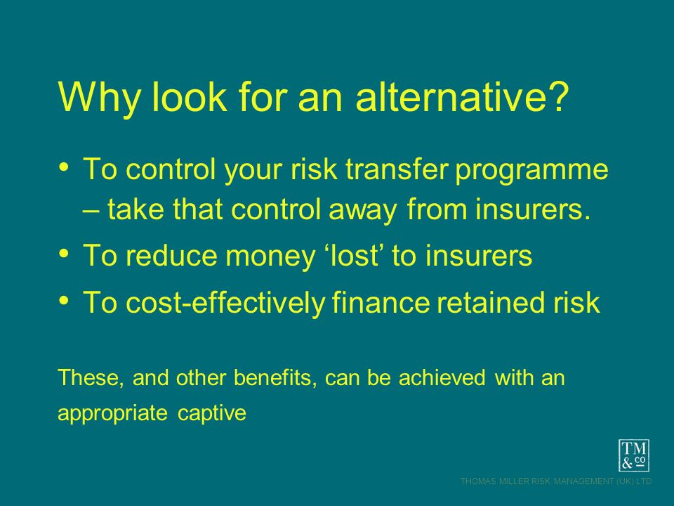 THOMAS MILLER RISK MANAGEMENT (UK) LTD Why look for an alternative? To control your risk transfer programme – take that control away from insurers. To