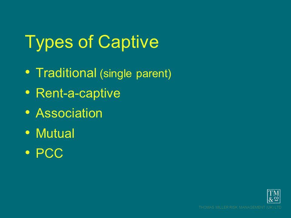 THOMAS MILLER RISK MANAGEMENT (UK) LTD Types of Captive Traditional (single parent) Rent-a-captive Association Mutual PCC