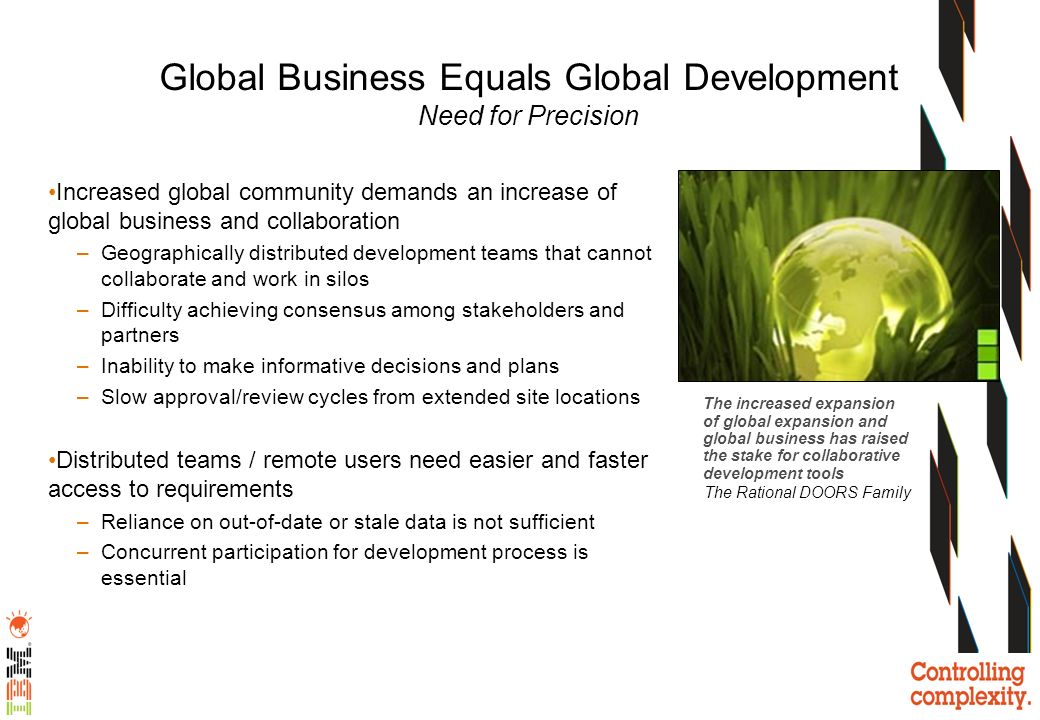 Increased global community demands an increase of global business and collaboration –Geographically distributed development teams that cannot collabor