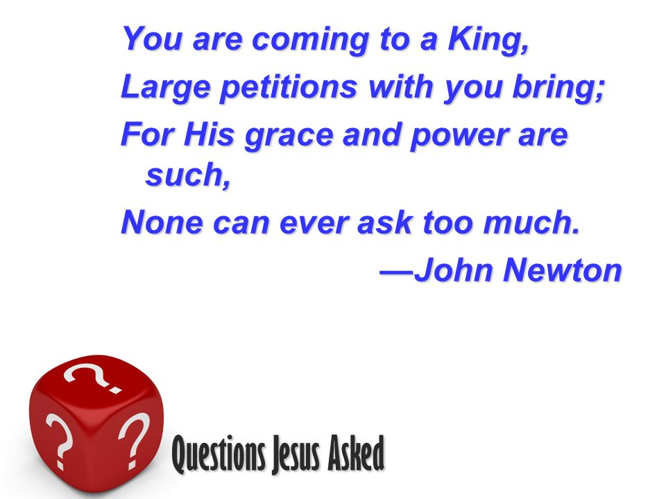 Questions Jesus Asked You are coming to a King, Large petitions with you bring; For His grace and power are such, None can ever ask too much.