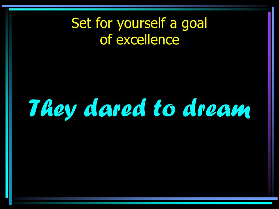 Set for yourself a goal of excellence They dared to dream