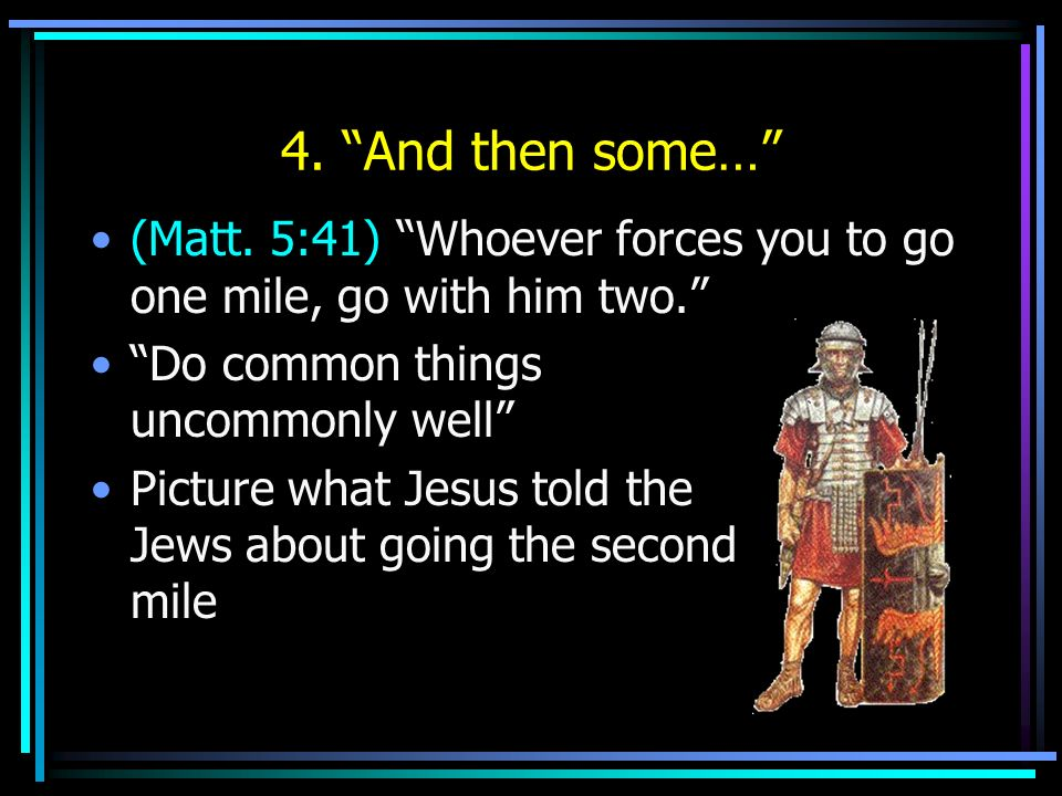 4. And then some… (Matt. 5:41) Whoever forces you to go one mile, go with him two. Do common things uncommonly well Picture what Jesus told the Jews a