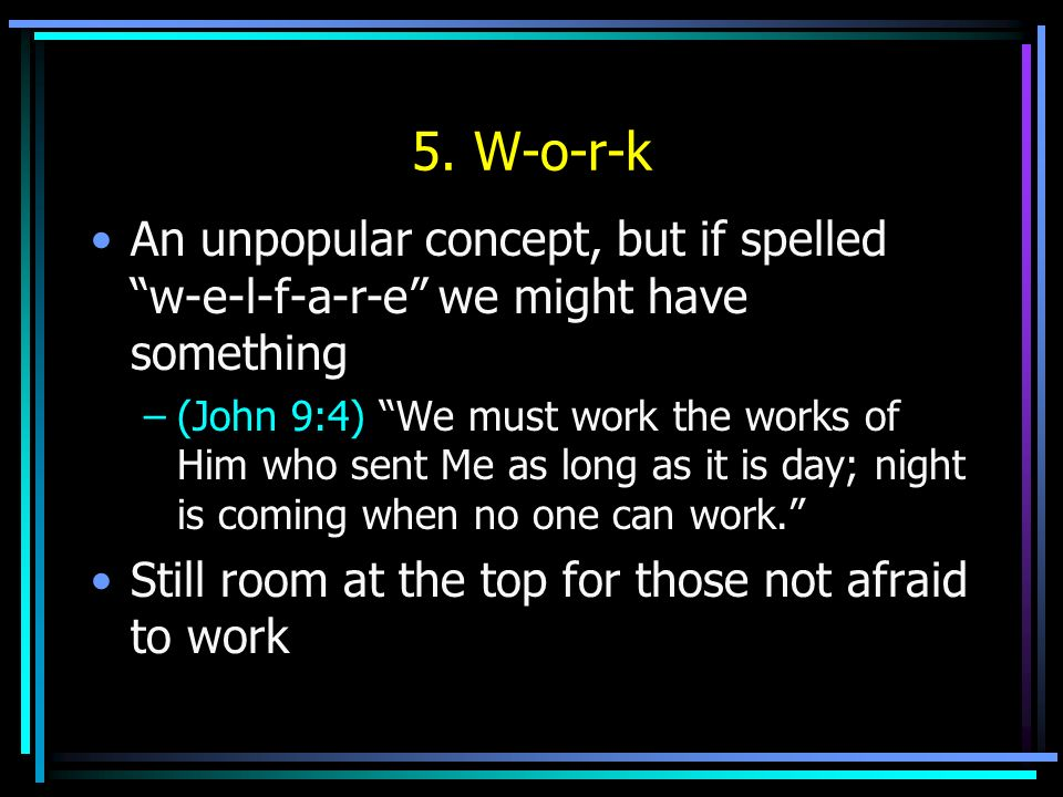 5. W-o-r-k An unpopular concept, but if spelled w-e-l-f-a-r-e we might have something –(John 9:4) We must work the works of Him who sent Me as long as