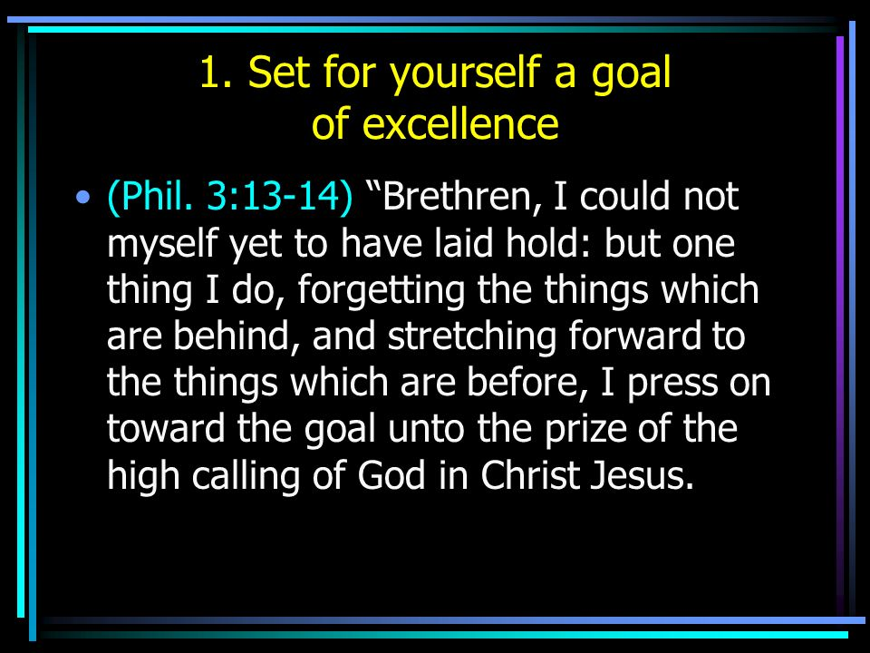 1. Set for yourself a goal of excellence (Phil. 3:13-14) Brethren, I could not myself yet to have laid hold: but one thing I do, forgetting the things