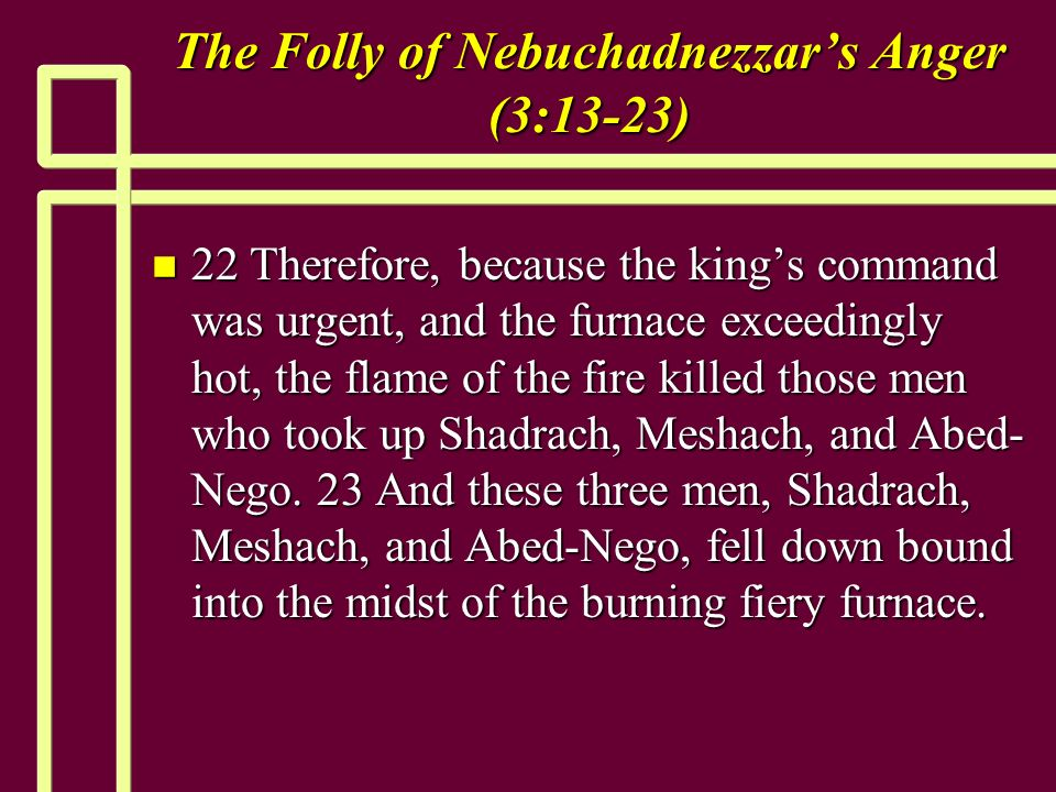 The Folly of Nebuchadnezzars Anger (3:13-23) n 22 Therefore, because the kings command was urgent, and the furnace exceedingly hot, the flame of the fire killed those men who took up Shadrach, Meshach, and Abed- Nego.
