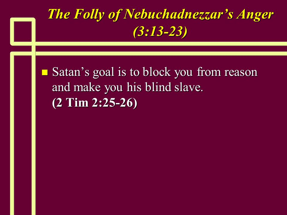 The Folly of Nebuchadnezzars Anger (3:13-23) n Satans goal is to block you from reason and make you his blind slave.