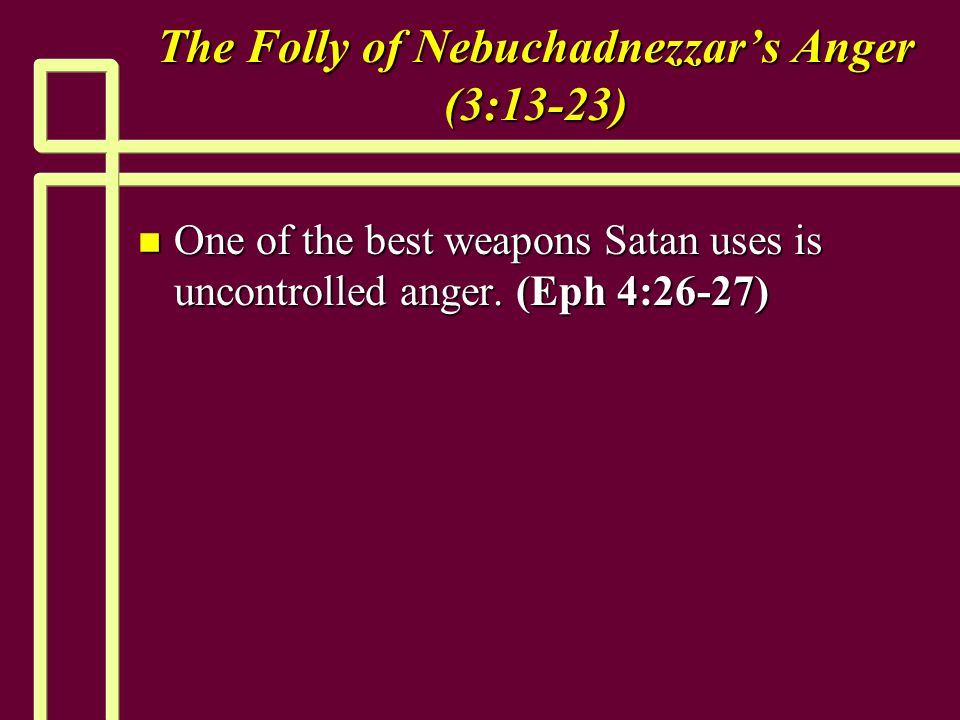 The Folly of Nebuchadnezzars Anger (3:13-23) n One of the best weapons Satan uses is uncontrolled anger.