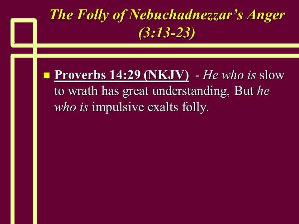 The Folly of Nebuchadnezzars Anger (3:13-23) n Proverbs 14:29 (NKJV) - He who is slow to wrath has great understanding, But he who is impulsive exalts folly.