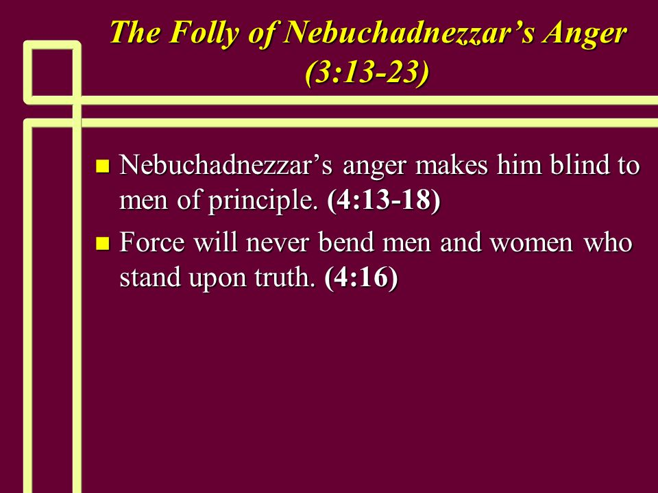 The Folly of Nebuchadnezzars Anger (3:13-23) n Nebuchadnezzars anger makes him blind to men of principle.