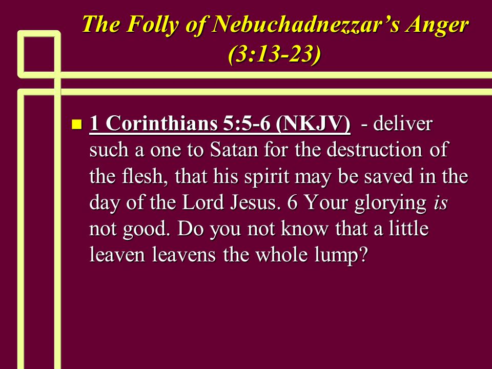 The Folly of Nebuchadnezzars Anger (3:13-23) n 1 Corinthians 5:5-6 (NKJV) - deliver such a one to Satan for the destruction of the flesh, that his spirit may be saved in the day of the Lord Jesus.