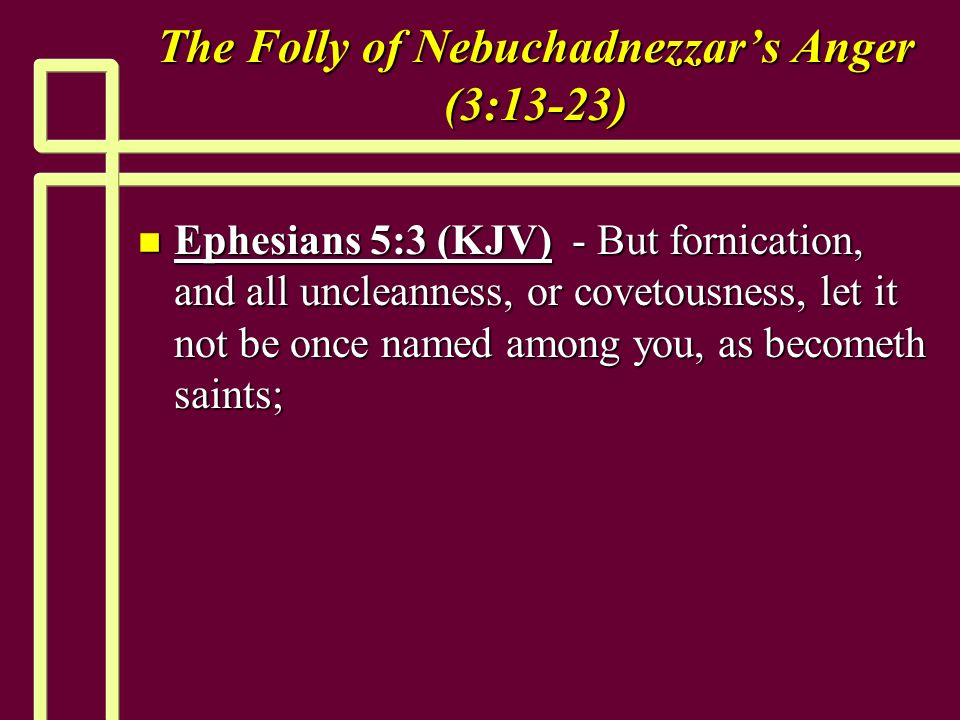 The Folly of Nebuchadnezzars Anger (3:13-23) n Ephesians 5:3 (KJV) - But fornication, and all uncleanness, or covetousness, let it not be once named among you, as becometh saints;