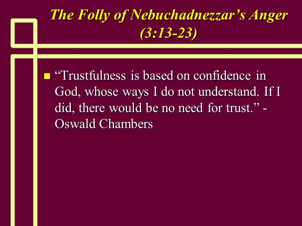 The Folly of Nebuchadnezzars Anger (3:13-23) n Trustfulness is based on confidence in God, whose ways I do not understand.