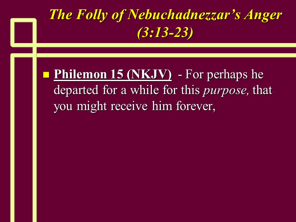 The Folly of Nebuchadnezzars Anger (3:13-23) n Philemon 15 (NKJV) - For perhaps he departed for a while for this purpose, that you might receive him forever,