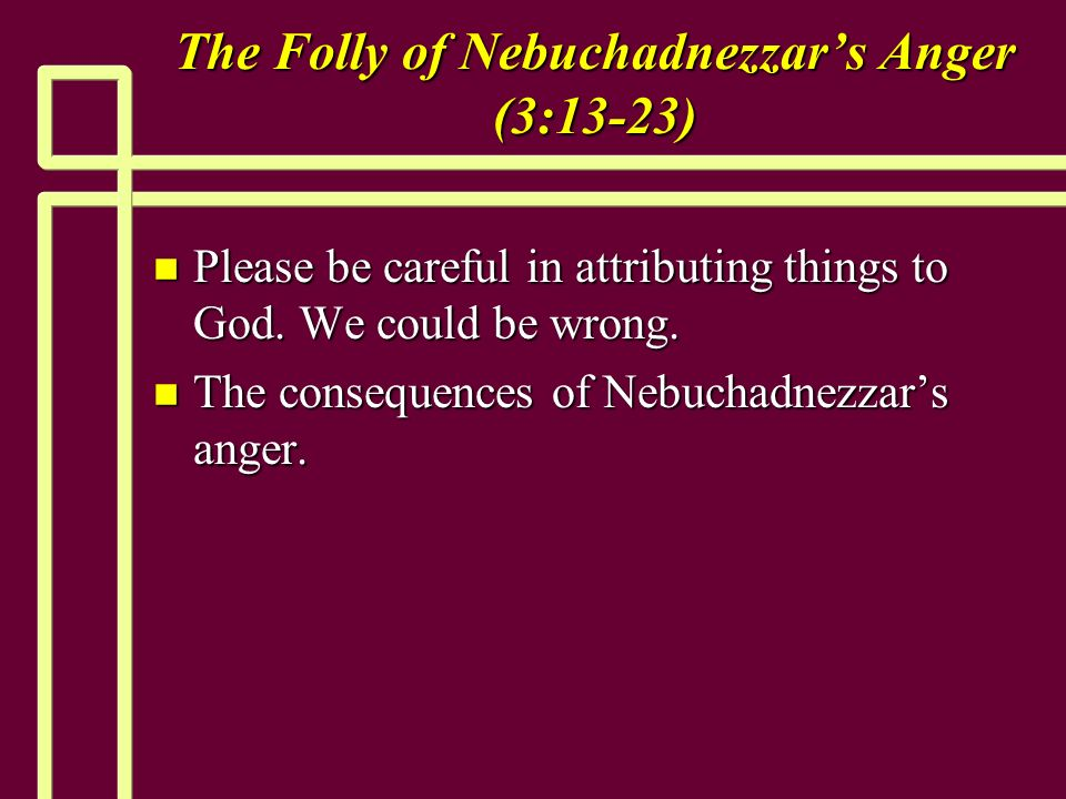 The Folly of Nebuchadnezzars Anger (3:13-23) n Please be careful in attributing things to God.