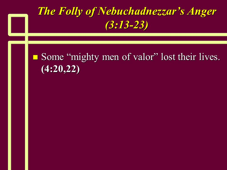 The Folly of Nebuchadnezzars Anger (3:13-23) n Some mighty men of valor lost their lives. (4:20,22)