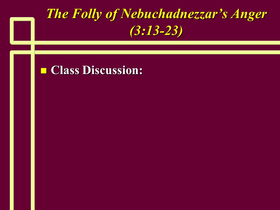 The Folly of Nebuchadnezzars Anger (3:13-23) n Class Discussion: