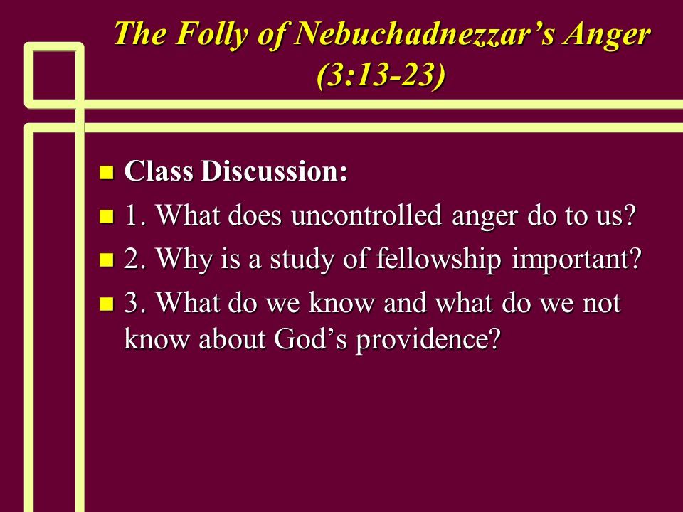 The Folly of Nebuchadnezzars Anger (3:13-23) n Class Discussion: n 1.