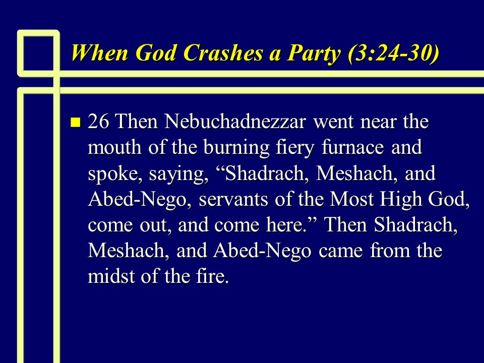 When God Crashes a Party (3:24-30) n 26 Then Nebuchadnezzar went near the mouth of the burning fiery furnace and spoke, saying, Shadrach, Meshach, and Abed-Nego, servants of the Most High God, come out, and come here.