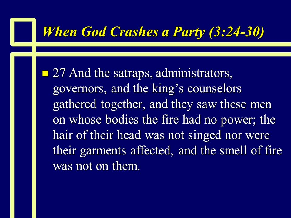 When God Crashes a Party (3:24-30) n 27 And the satraps, administrators, governors, and the kings counselors gathered together, and they saw these men on whose bodies the fire had no power; the hair of their head was not singed nor were their garments affected, and the smell of fire was not on them.