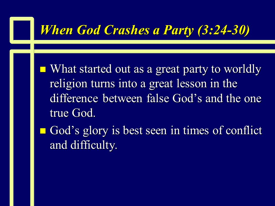 When God Crashes a Party (3:24-30) n What started out as a great party to worldly religion turns into a great lesson in the difference between false Gods and the one true God.