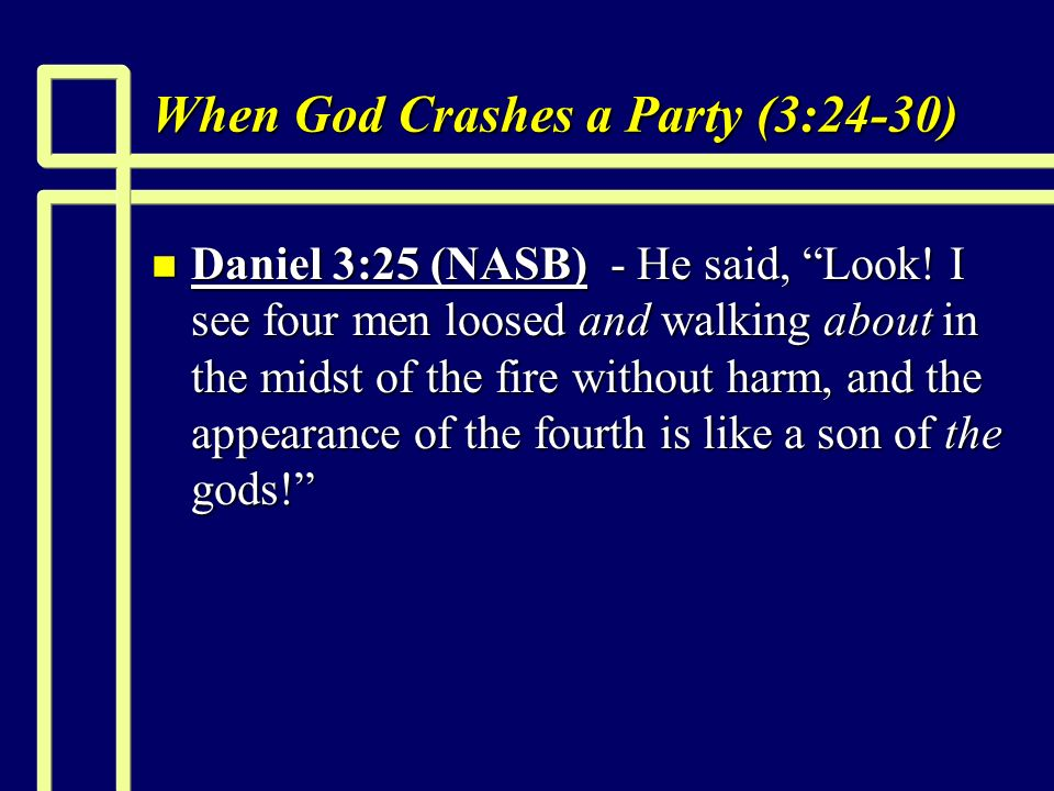 When God Crashes a Party (3:24-30) n Daniel 3:25 (NASB) - He said, Look.