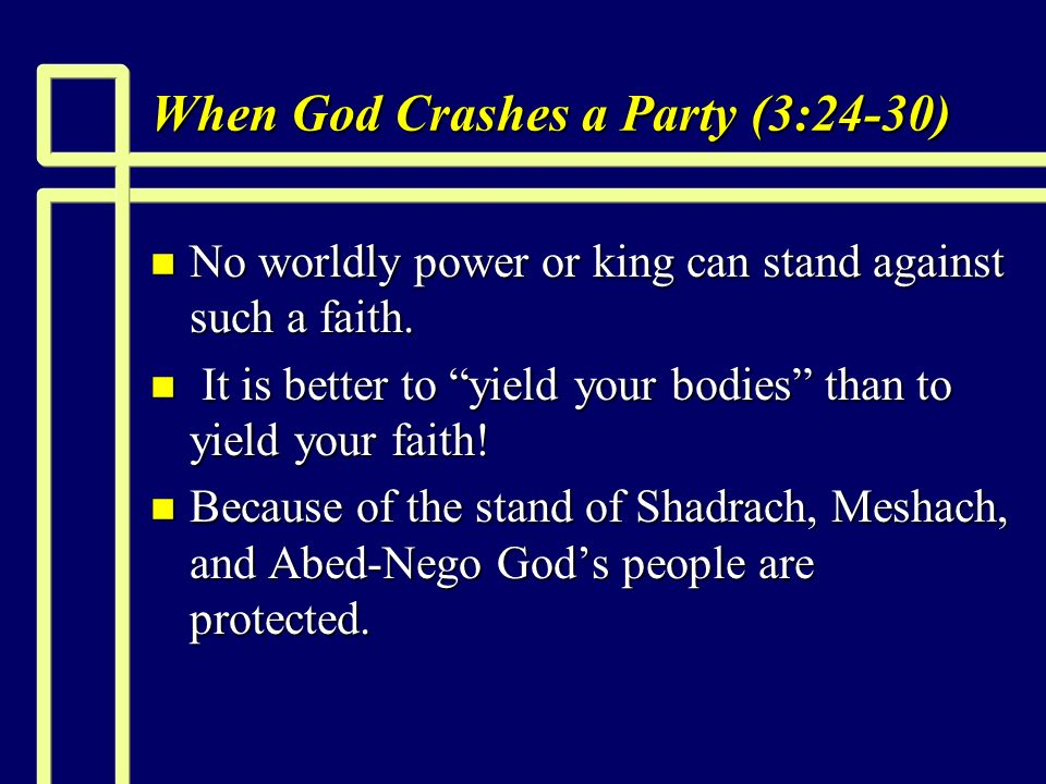 When God Crashes a Party (3:24-30) n No worldly power or king can stand against such a faith.