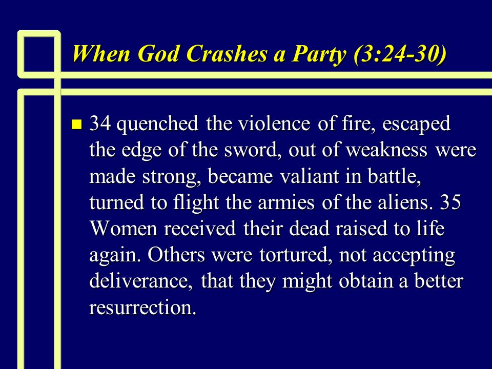 When God Crashes a Party (3:24-30) n 34 quenched the violence of fire, escaped the edge of the sword, out of weakness were made strong, became valiant in battle, turned to flight the armies of the aliens.