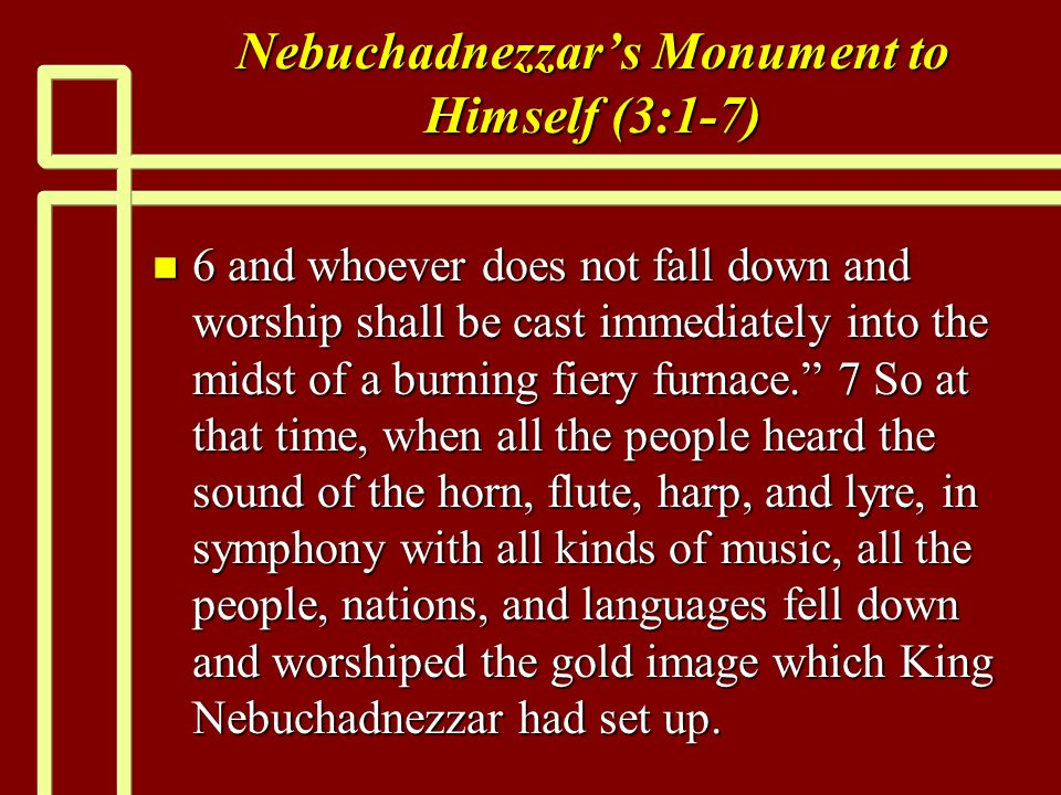Nebuchadnezzars Monument to Himself (3:1-7) n 6 and whoever does not fall down and worship shall be cast immediately into the midst of a burning fiery furnace.