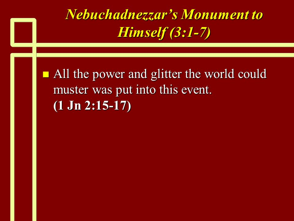 Nebuchadnezzars Monument to Himself (3:1-7) n All the power and glitter the world could muster was put into this event.