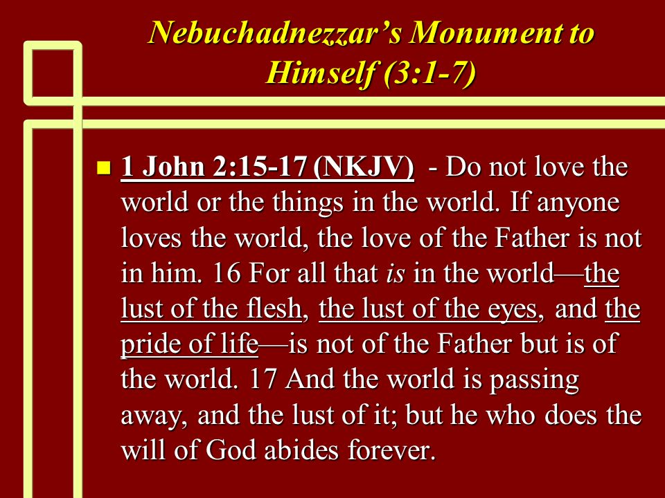 Nebuchadnezzars Monument to Himself (3:1-7) n 1 John 2:15-17 (NKJV) - Do not love the world or the things in the world.